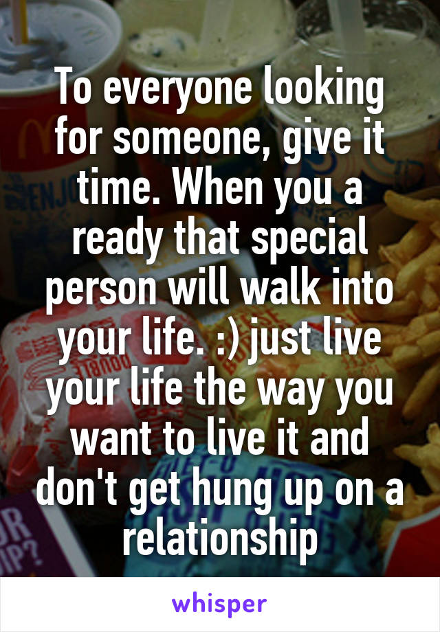 To everyone looking for someone, give it time. When you a ready that special person will walk into your life. :) just live your life the way you want to live it and don't get hung up on a relationship