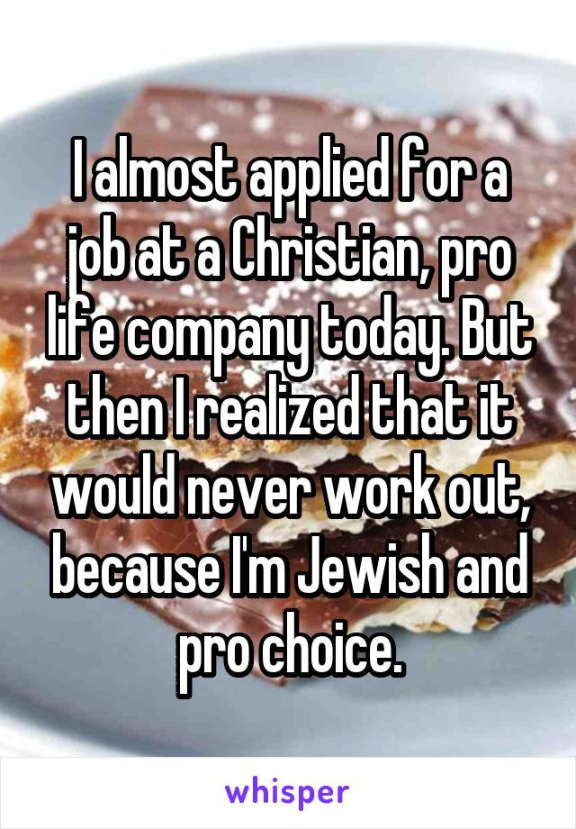 I almost applied for a job at a Christian, pro life company today. But then I realized that it would never work out, because I'm Jewish and pro choice.