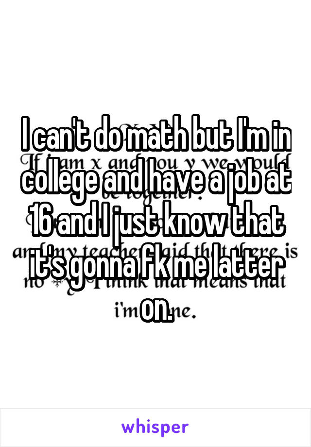 I can't do math but I'm in college and have a job at 16 and I just know that it's gonna fk me latter on.