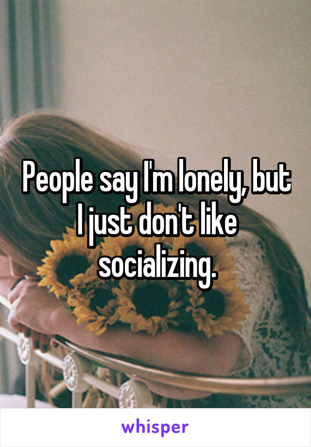 People say I'm lonely, but I just don't like socializing.