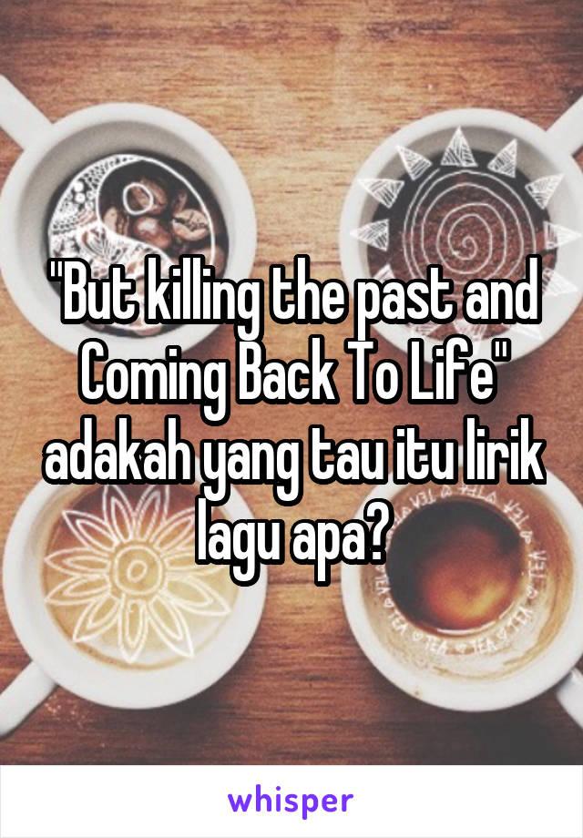 """""""But killing the past and Coming Back To Life"""" adakah yang tau itu lirik lagu apa?"""