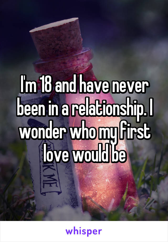 I'm 18 and have never been in a relationship. I wonder who my first love would be
