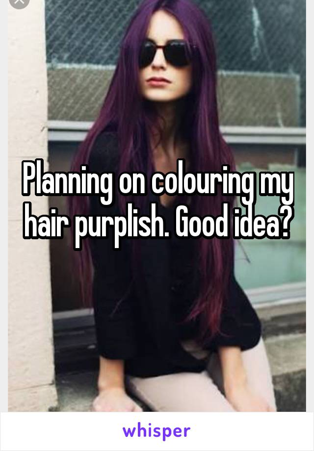 Planning on colouring my hair purplish. Good idea?