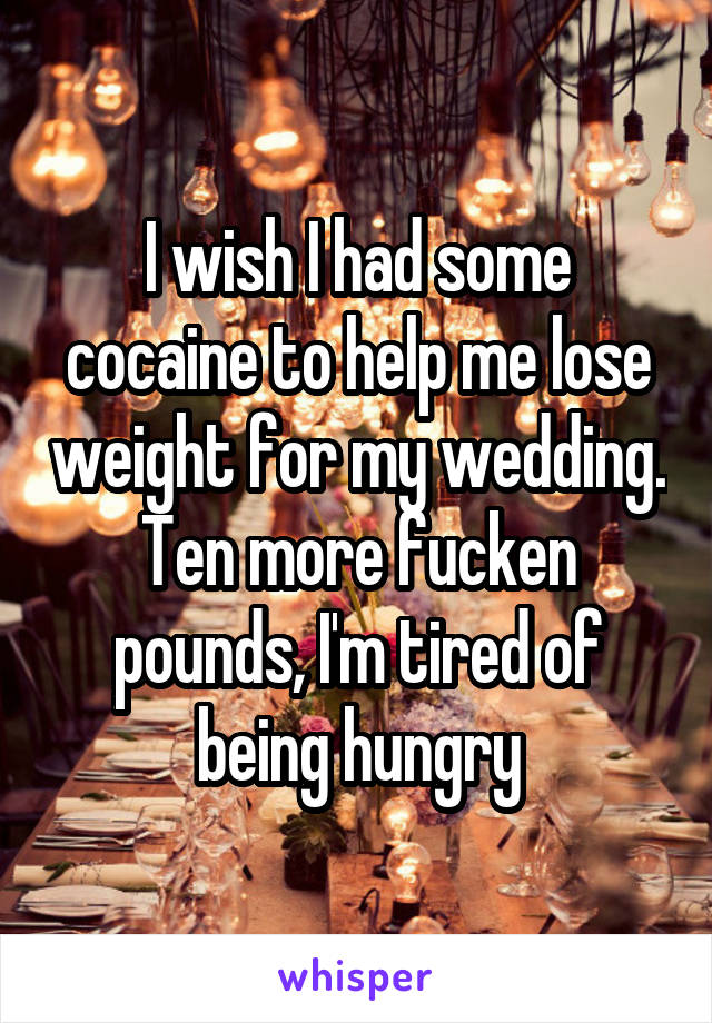 I wish I had some cocaine to help me lose weight for my wedding. Ten more fucken pounds, I'm tired of being hungry