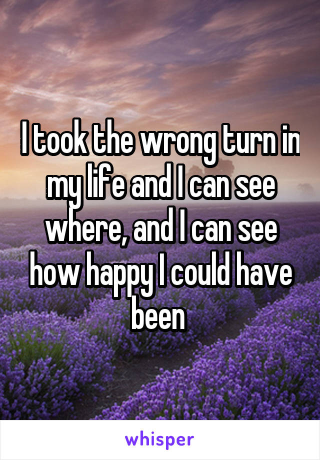 I took the wrong turn in my life and I can see where, and I can see how happy I could have been