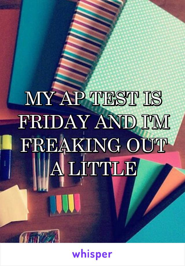 MY AP TEST IS FRIDAY AND I'M FREAKING OUT A LITTLE