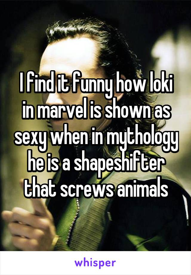 I find it funny how loki in marvel is shown as sexy when in mythology he is a shapeshifter that screws animals