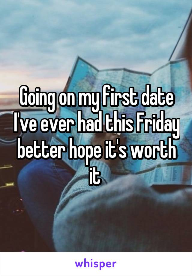 Going on my first date I've ever had this Friday better hope it's worth it