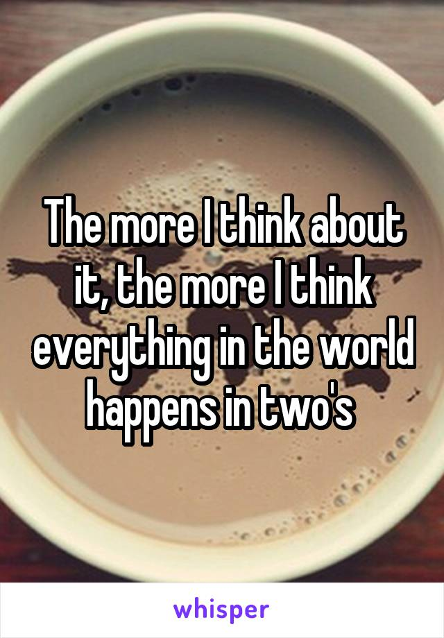 The more I think about it, the more I think everything in the world happens in two's