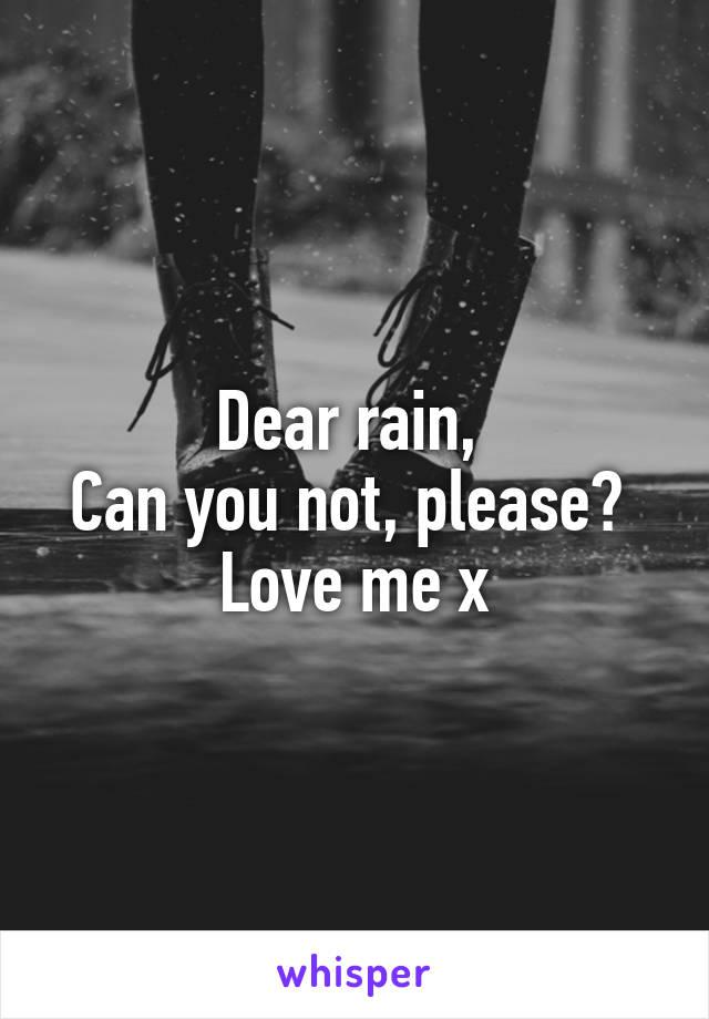 Dear rain,  Can you not, please?  Love me x