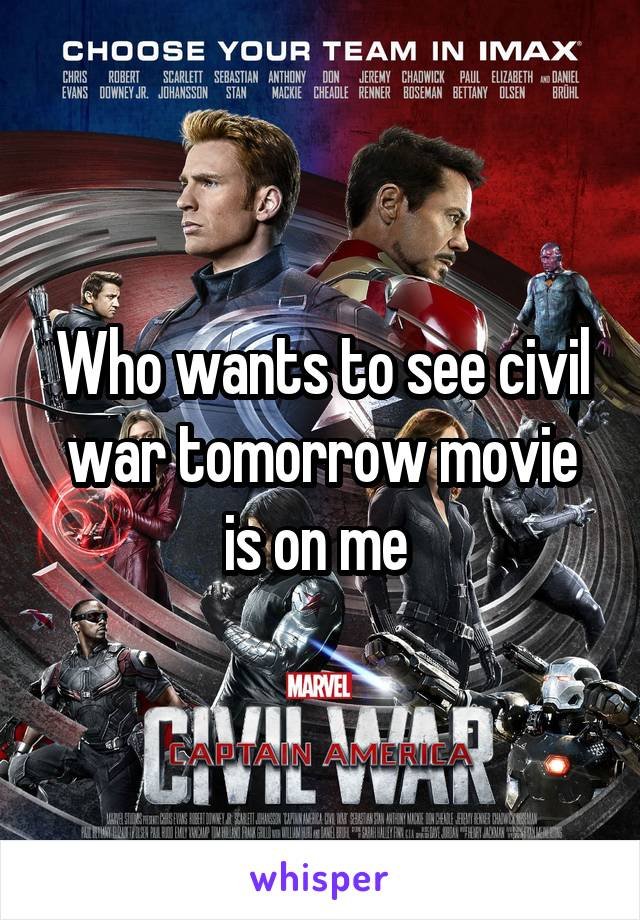 Who wants to see civil war tomorrow movie is on me
