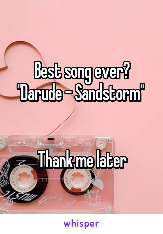 """Best song ever? """"Darude - Sandstorm""""    Thank me later"""