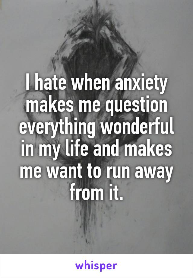 I hate when anxiety makes me question everything wonderful in my life and makes me want to run away from it.