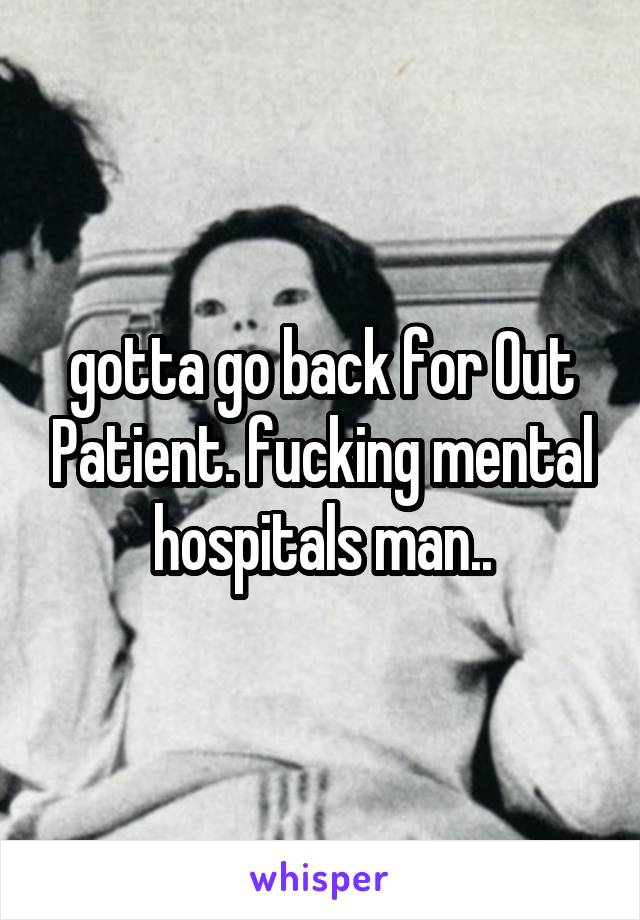 gotta go back for Out Patient. fucking mental hospitals man..