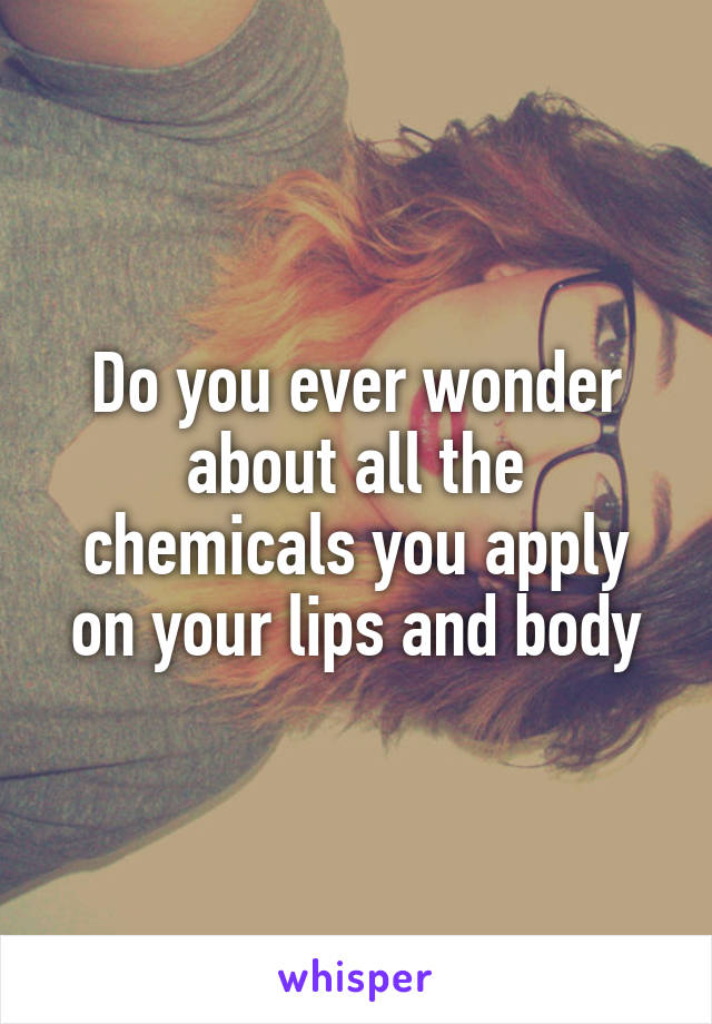 Do you ever wonder about all the chemicals you apply on your lips and body