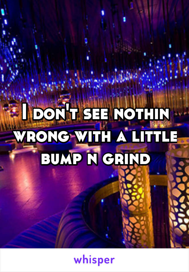 I don't see nothin wrong with a little bump n grind