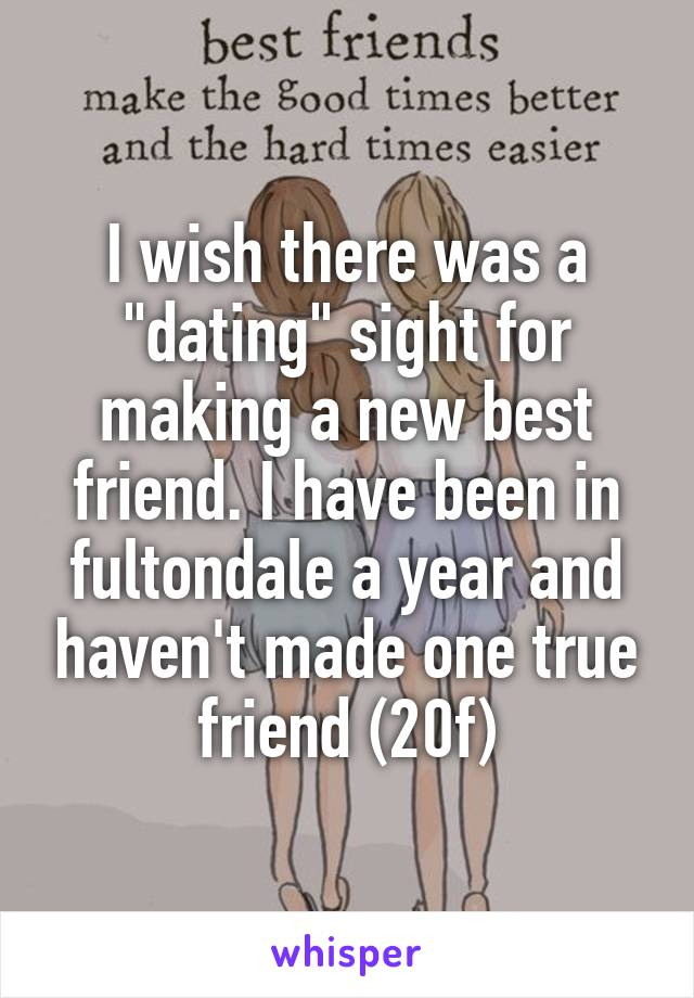 """I wish there was a """"dating"""" sight for making a new best friend. I have been in fultondale a year and haven't made one true friend (20f)"""