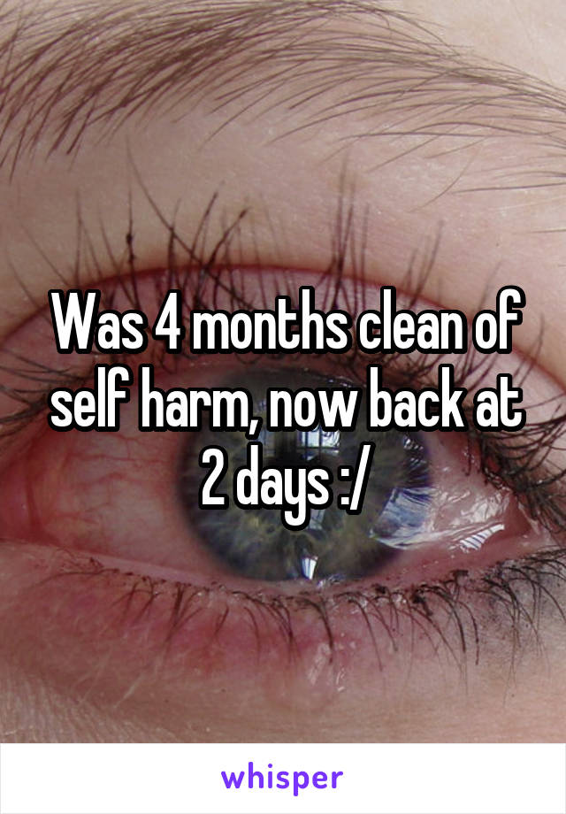 Was 4 months clean of self harm, now back at 2 days :/