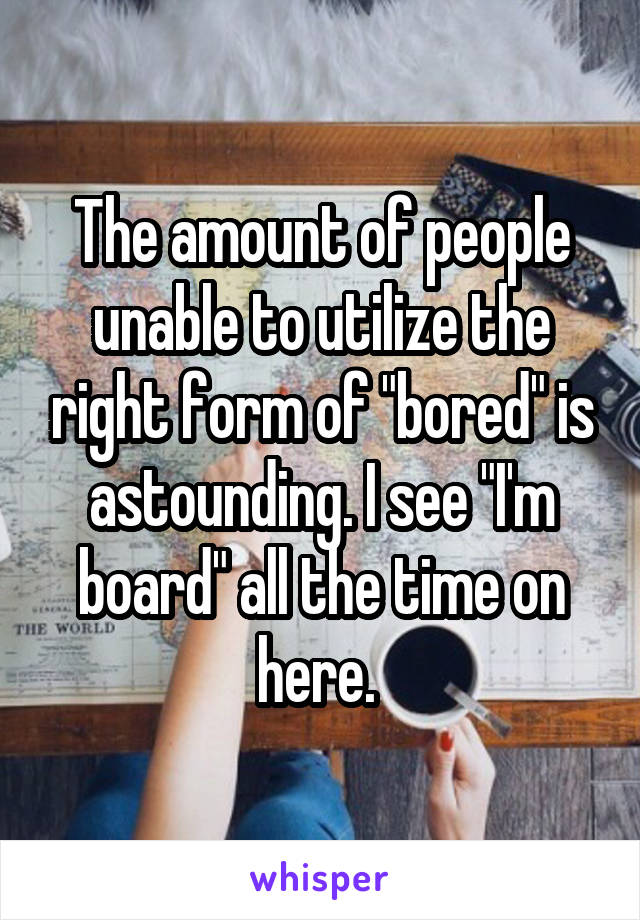 """The amount of people unable to utilize the right form of """"bored"""" is astounding. I see """"I'm board"""" all the time on here."""
