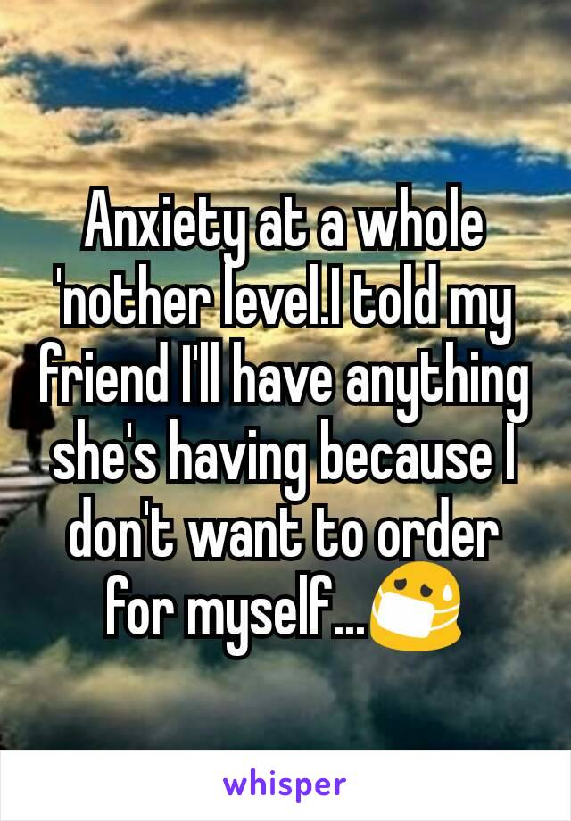 Anxiety at a whole 'nother level.I told my friend I'll have anything she's having because I don't want to order for myself...😷
