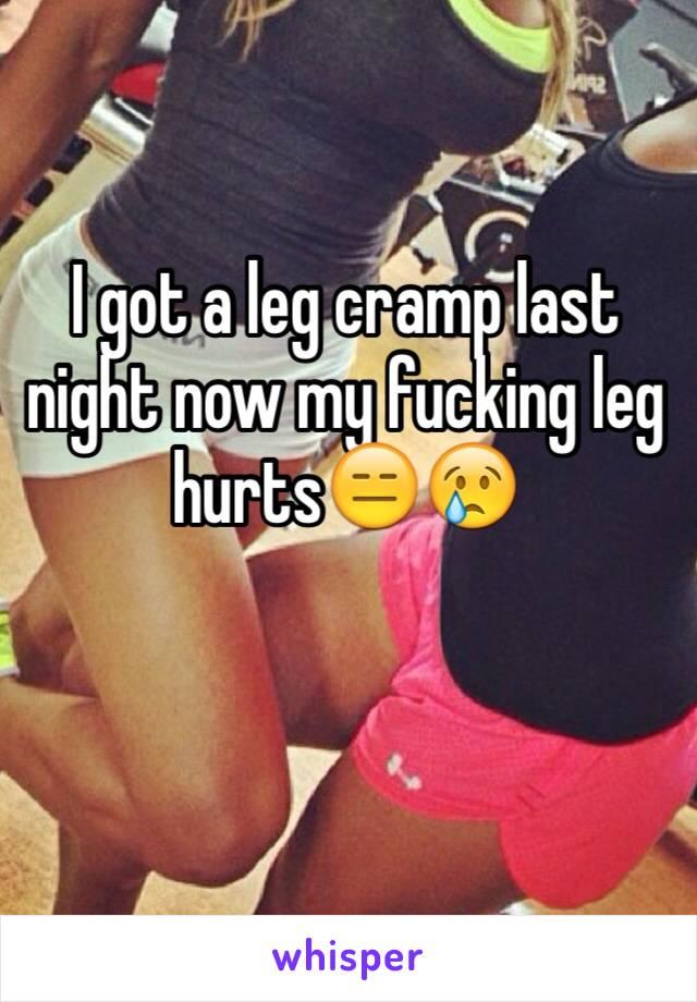 I got a leg cramp last night now my fucking leg hurts😑😢