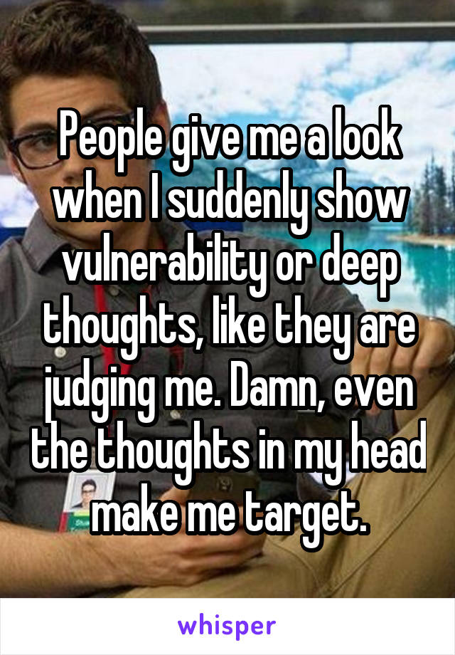 People give me a look when I suddenly show vulnerability or deep thoughts, like they are judging me. Damn, even the thoughts in my head make me target.
