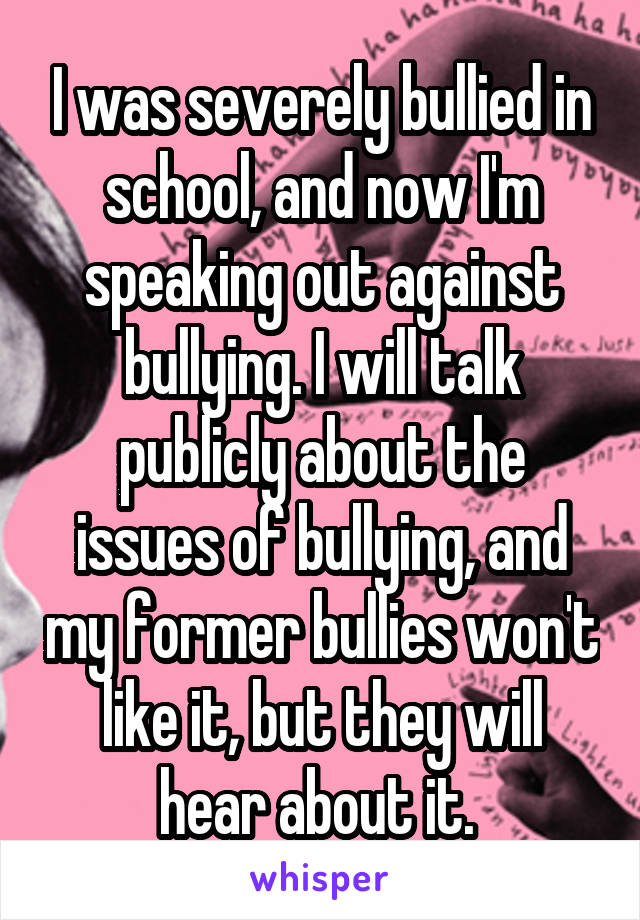 I was severely bullied in school, and now I'm speaking out against bullying. I will talk publicly about the issues of bullying, and my former bullies won't like it, but they will hear about it.