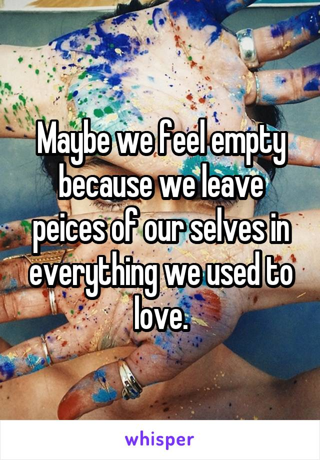 Maybe we feel empty because we leave peices of our selves in everything we used to love.