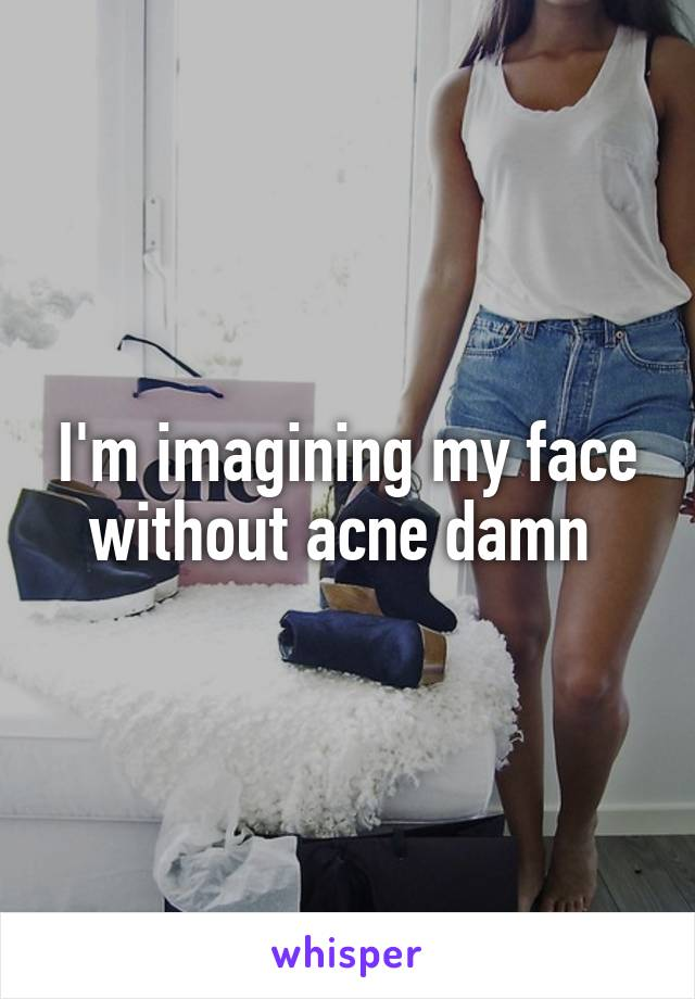 I'm imagining my face without acne damn