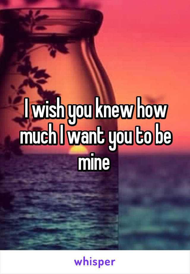 I wish you knew how much I want you to be mine