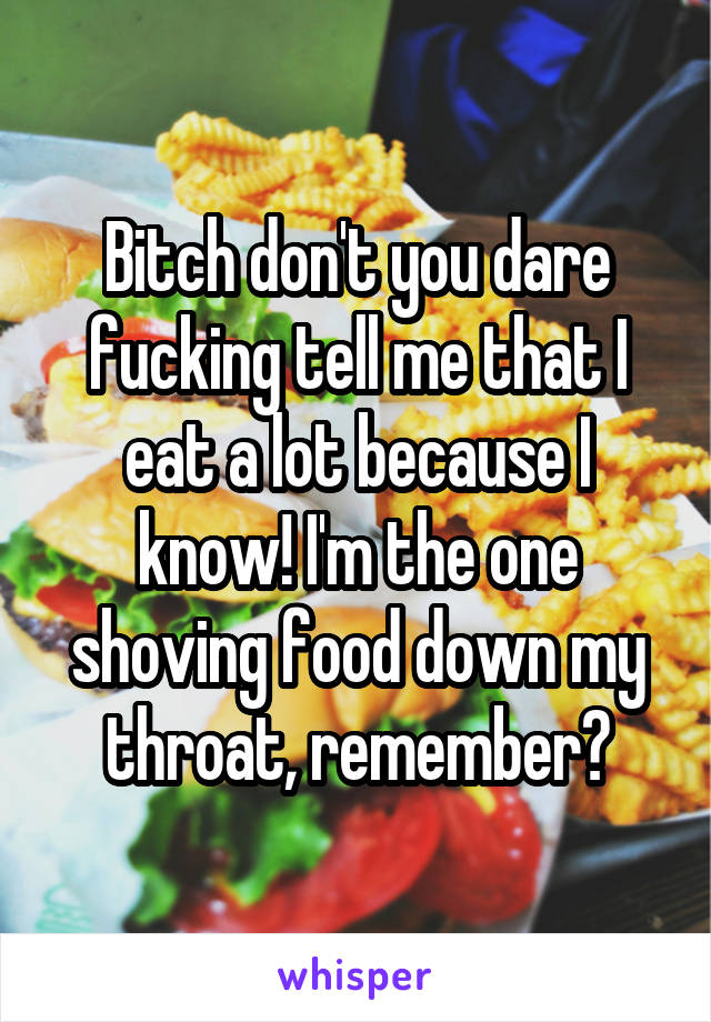 Bitch don't you dare fucking tell me that I eat a lot because I know! I'm the one shoving food down my throat, remember?