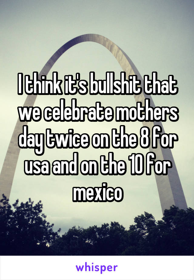 I think it's bullshit that we celebrate mothers day twice on the 8 for usa and on the 10 for mexico
