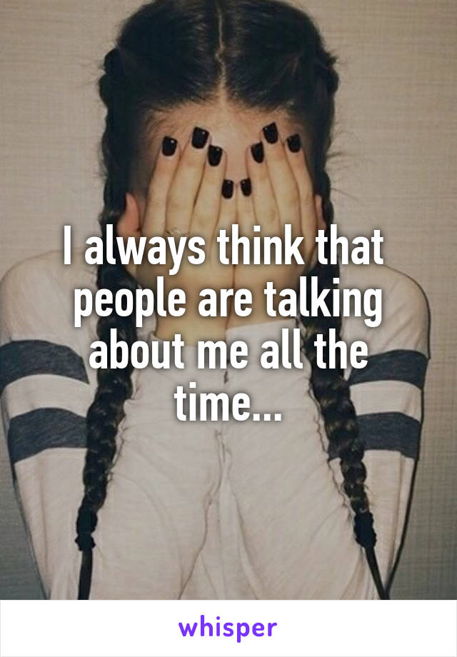 I always think that  people are talking about me all the time...