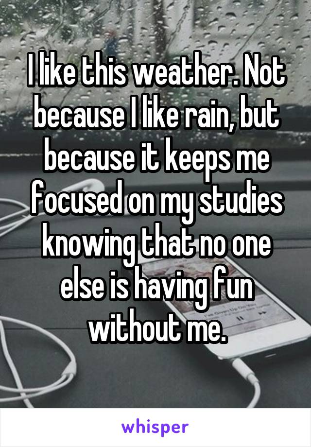 I like this weather. Not because I like rain, but because it keeps me focused on my studies knowing that no one else is having fun without me.