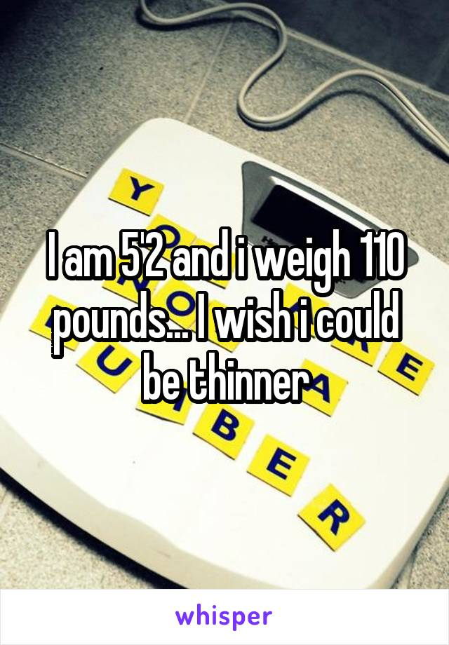 I am 5'2 and i weigh 110 pounds... I wish i could be thinner