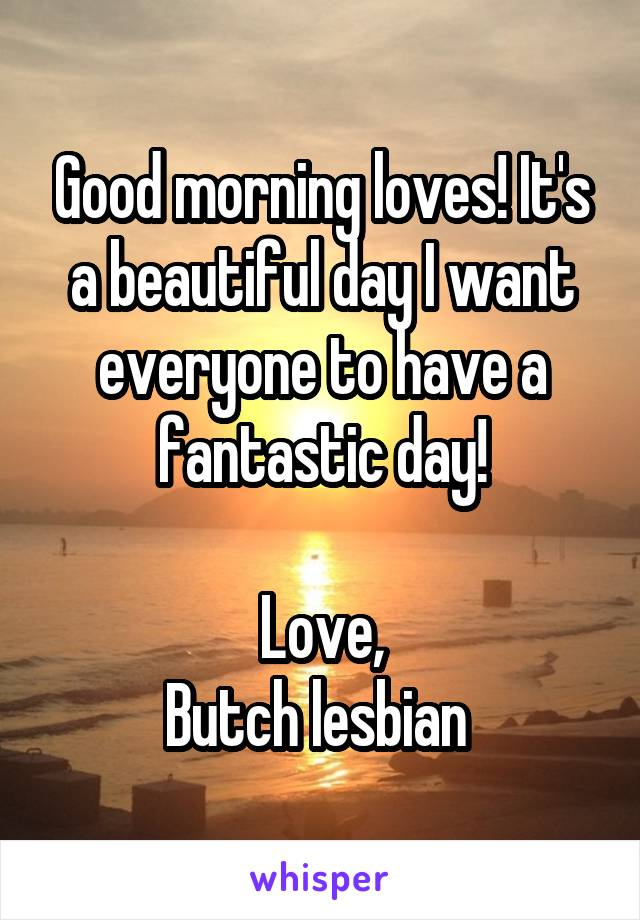 Good morning loves! It's a beautiful day I want everyone to have a fantastic day!  Love, Butch lesbian