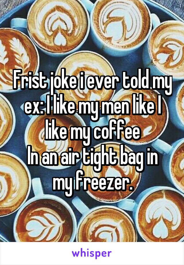 Frist joke i ever told my ex: I like my men like I like my coffee In an air tight bag in my freezer.