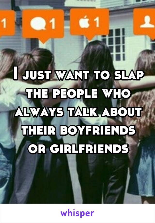 I just want to slap the people who always talk about their boyfriends or girlfriends