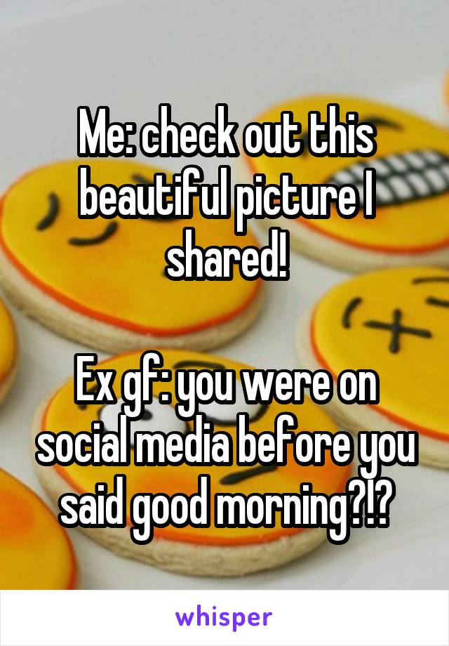Me: check out this beautiful picture I shared!  Ex gf: you were on social media before you said good morning?!?