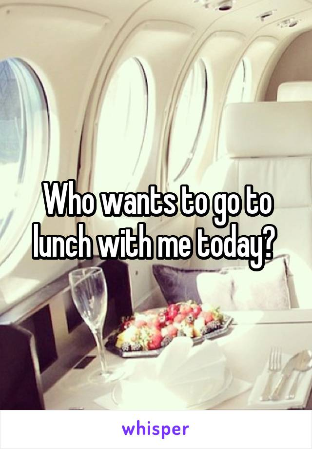 Who wants to go to lunch with me today?