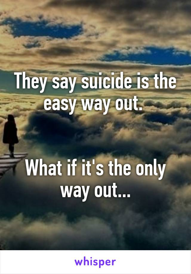 They say suicide is the easy way out.    What if it's the only way out...