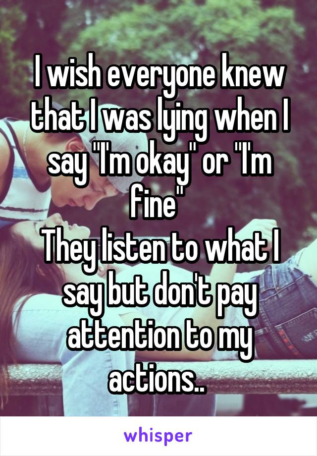 """I wish everyone knew that I was lying when I say """"I'm okay"""" or """"I'm fine""""  They listen to what I say but don't pay attention to my actions.."""
