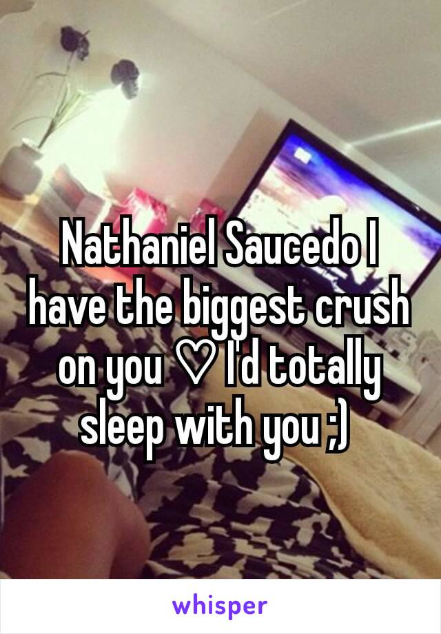 Nathaniel Saucedo I have the biggest crush on you ♡ I'd totally sleep with you ;)