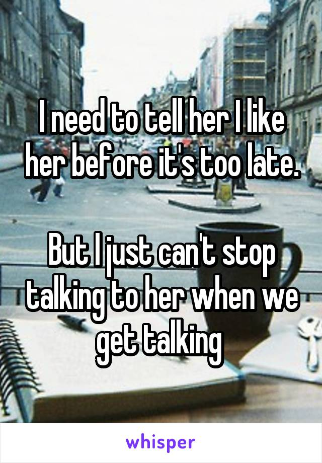 I need to tell her I like her before it's too late.  But I just can't stop talking to her when we get talking