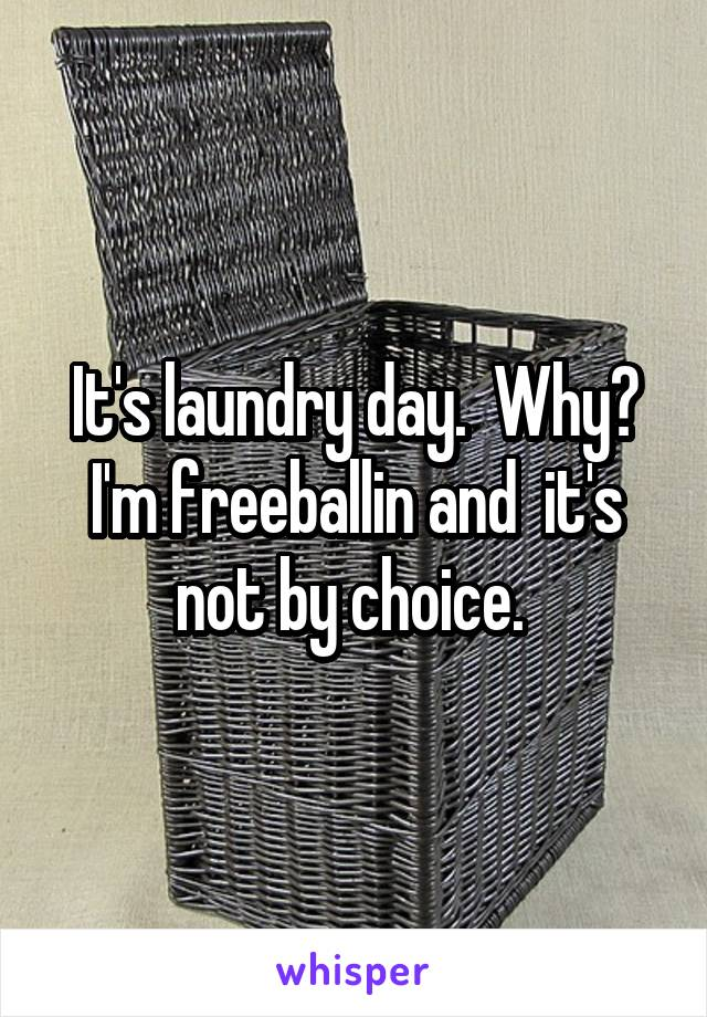 It's laundry day.  Why? I'm freeballin and  it's not by choice.