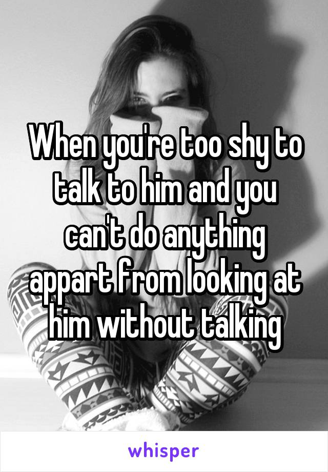 When you're too shy to talk to him and you can't do anything appart from looking at him without talking