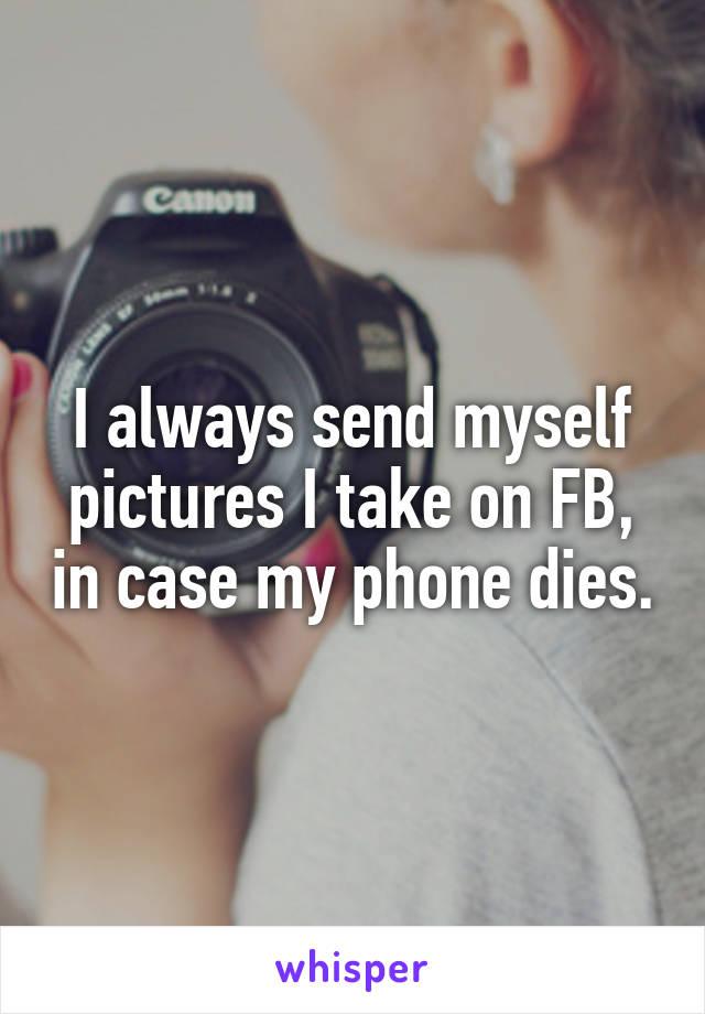 I always send myself pictures I take on FB, in case my phone dies.