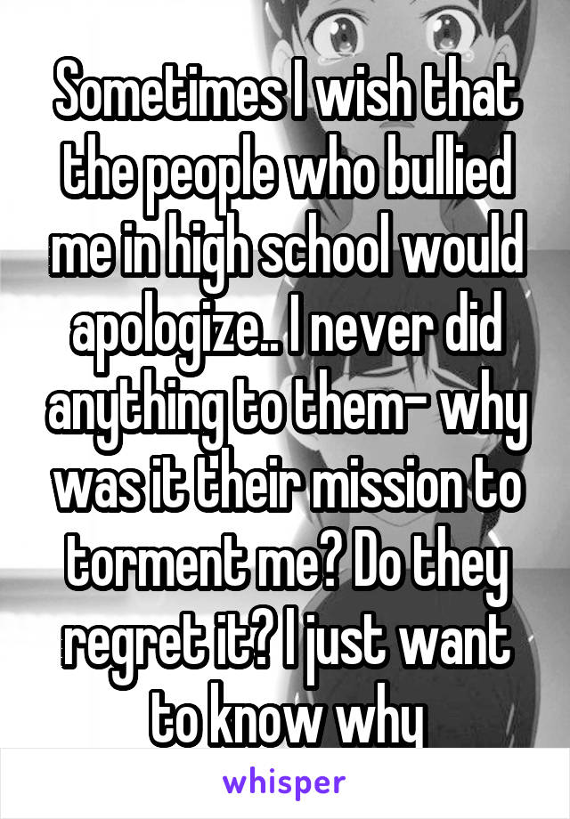 Sometimes I wish that the people who bullied me in high school would apologize.. I never did anything to them- why was it their mission to torment me? Do they regret it? I just want to know why