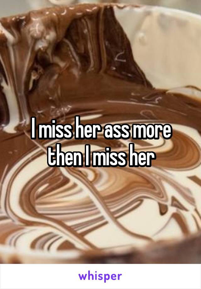 I miss her ass more then I miss her