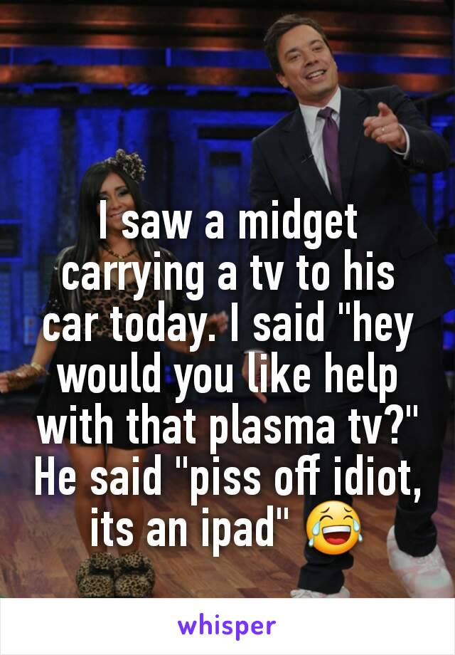 """I saw a midget carrying a tv to his car today. I said """"hey would you like help with that plasma tv?"""" He said """"piss off idiot, its an ipad"""" 😂"""